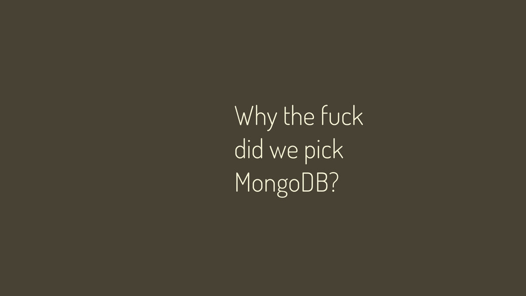 Why the fuck did we pick MongoDB?