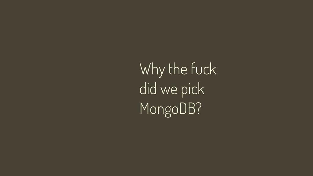 Why the fuck did we pick MongoDB?