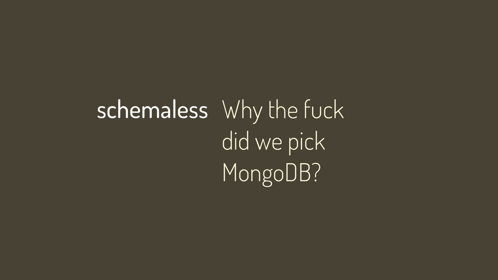 Why the fuck did we pick MongoDB? schemaless