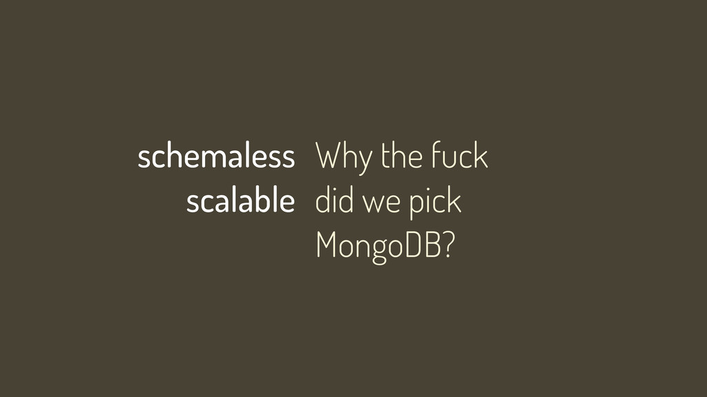 Why the fuck did we pick MongoDB? schemaless sc...