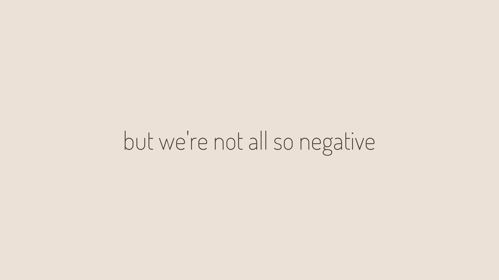 but we're not all so negative