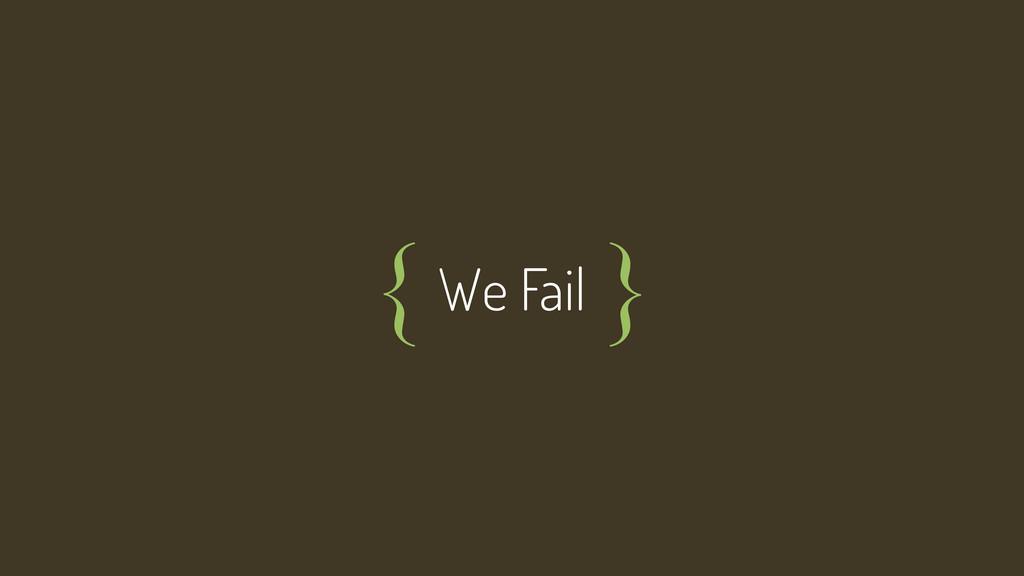 We Fail { }