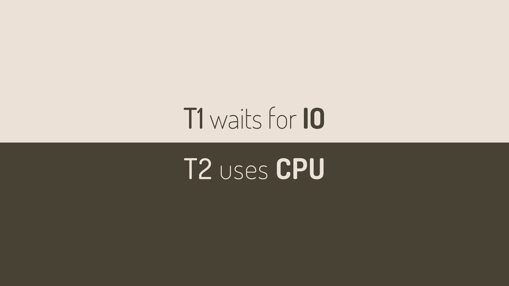 T1 waits for IO T2 uses CPU