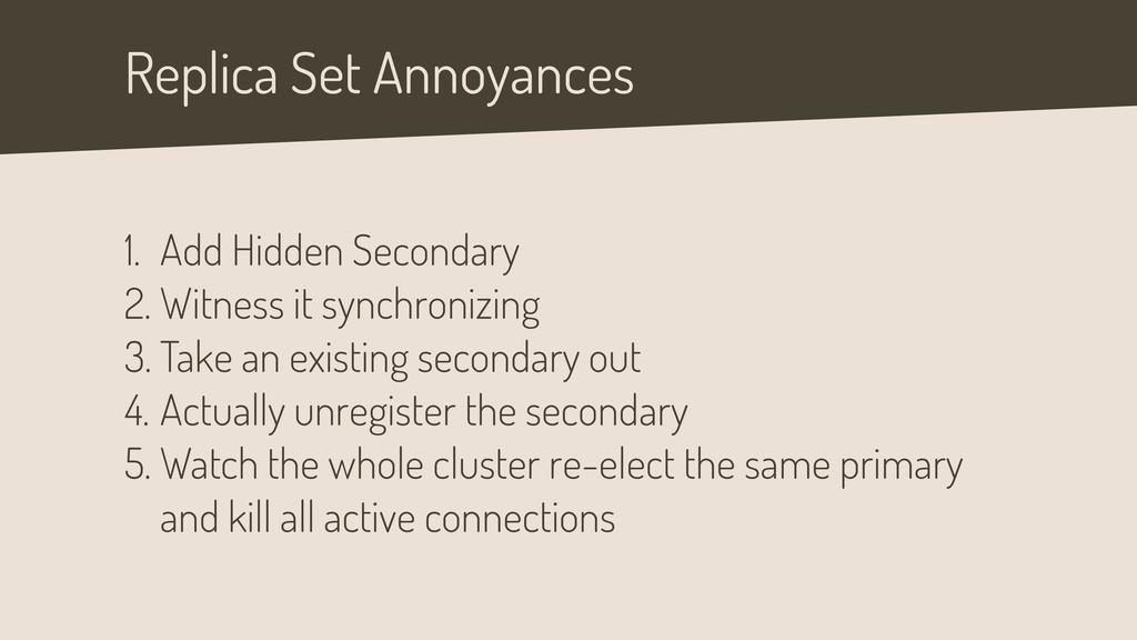 Replica Set Annoyances 1. Add Hidden Secondary ...