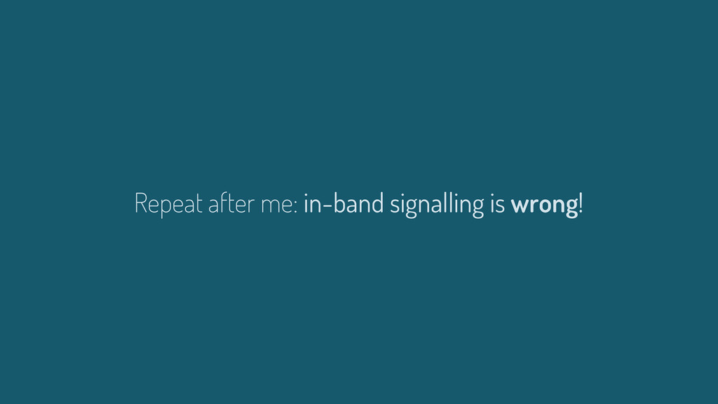 Repeat after me: in-band signalling is wrong!