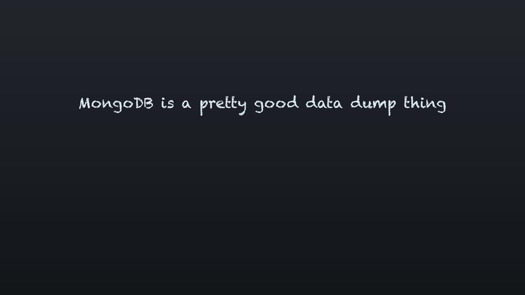 MongoDB is a pretty good data dump thing