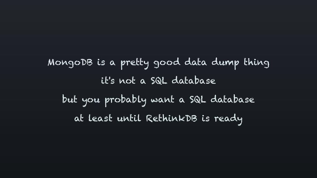 MongoDB is a pretty good data dump thing it's n...