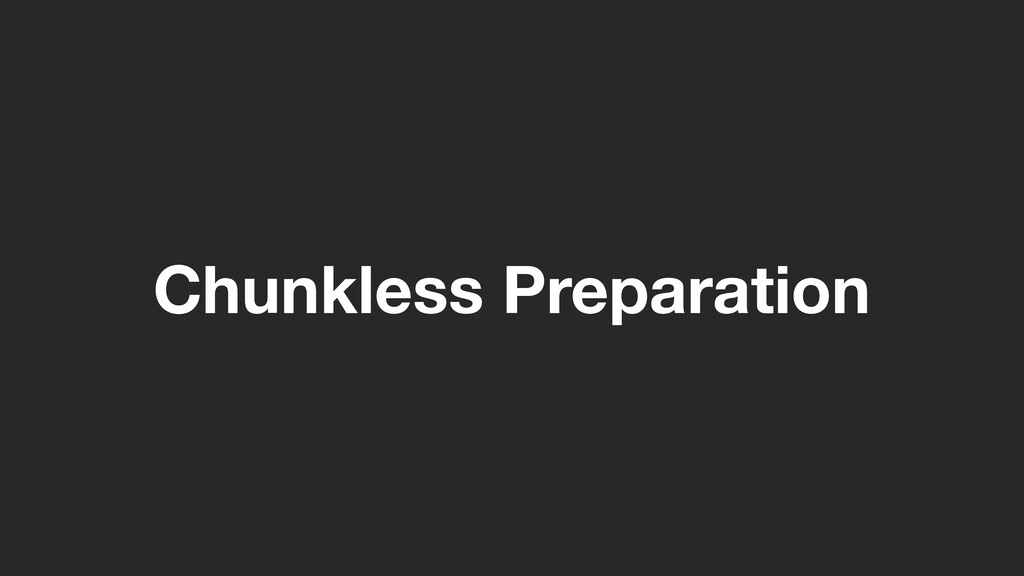 Chunkless Preparation