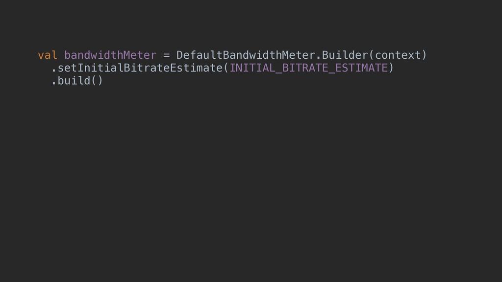 val bandwidthMeter = DefaultBandwidthMeter.Buil...