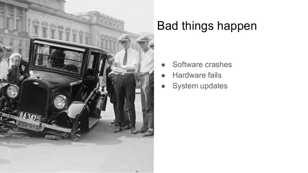 Bad things happen ● Software crashes ● Hardware...