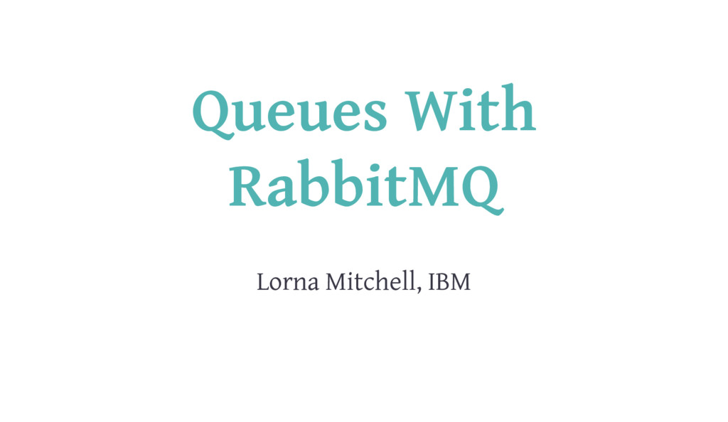 Queues With RabbitMQ Lorna Mitchell, IBM