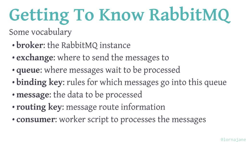 Getting To Know RabbitMQ Some vocabulary • brok...