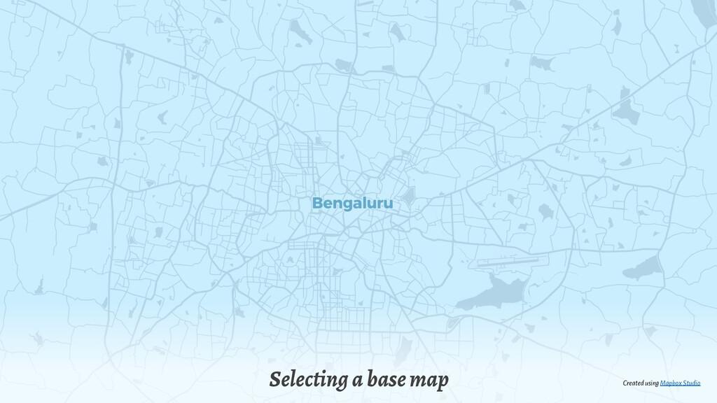 Selecting a base map Created using MapboxStudio