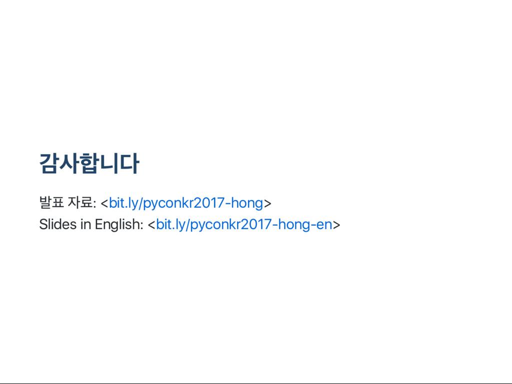 감사합니다 발표 자료: <bit.ly/pyconkr2017‑hong> Slides i...