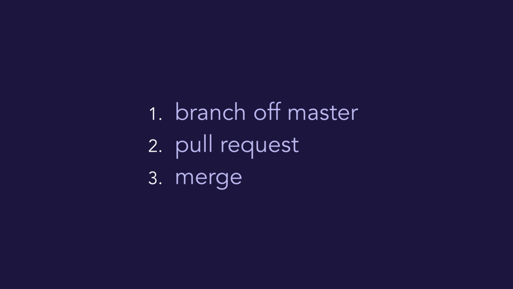 1. branch off master 2. pull request 3. merge
