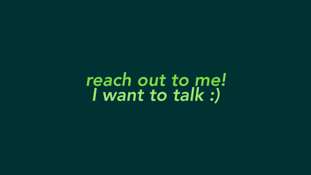 reach out to me! I want to talk :)