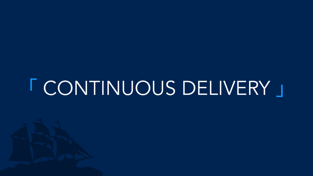 「 CONTINUOUS DELIVERY 」