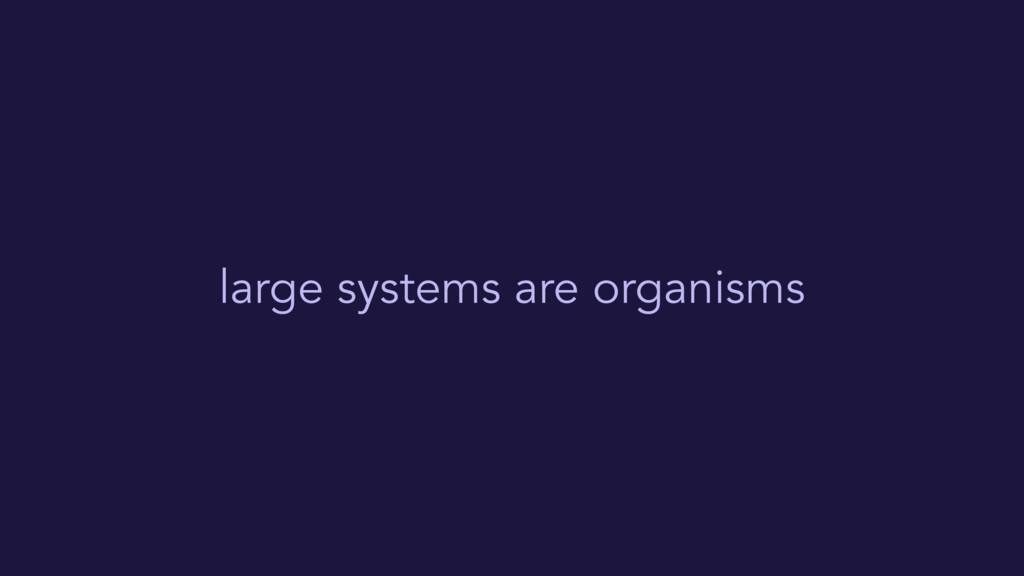 large systems are organisms