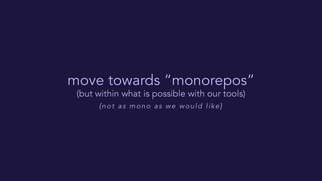 "move towards ""monorepos"" (but within what is po..."