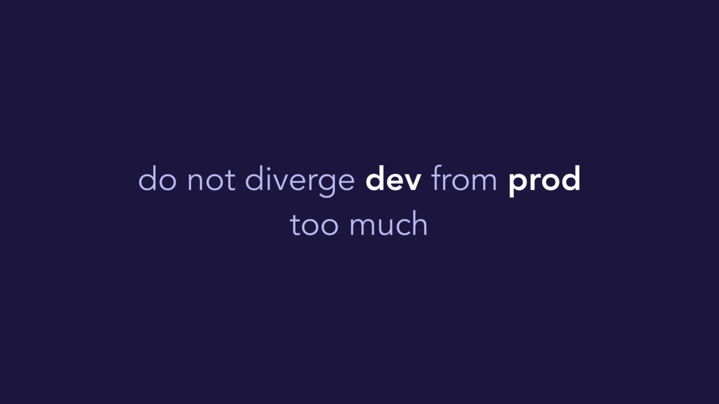 do not diverge dev from prod too much