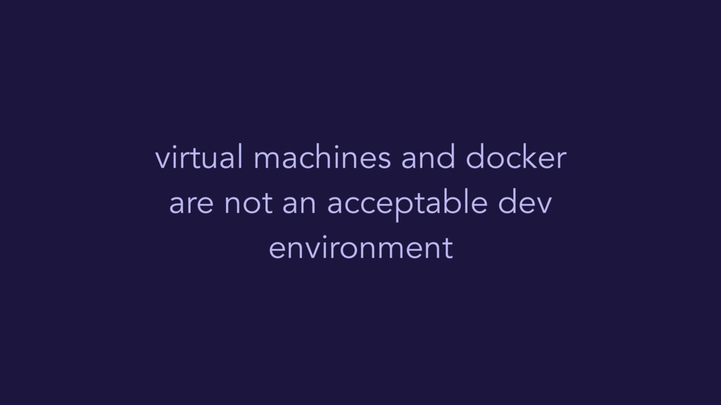 virtual machines and docker are not an acceptab...