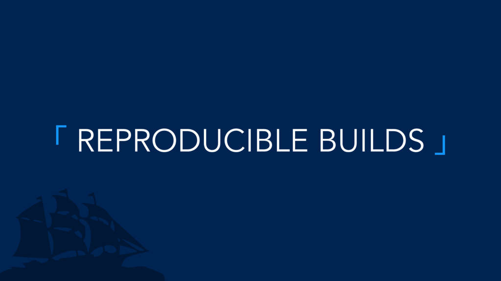 「 REPRODUCIBLE BUILDS 」
