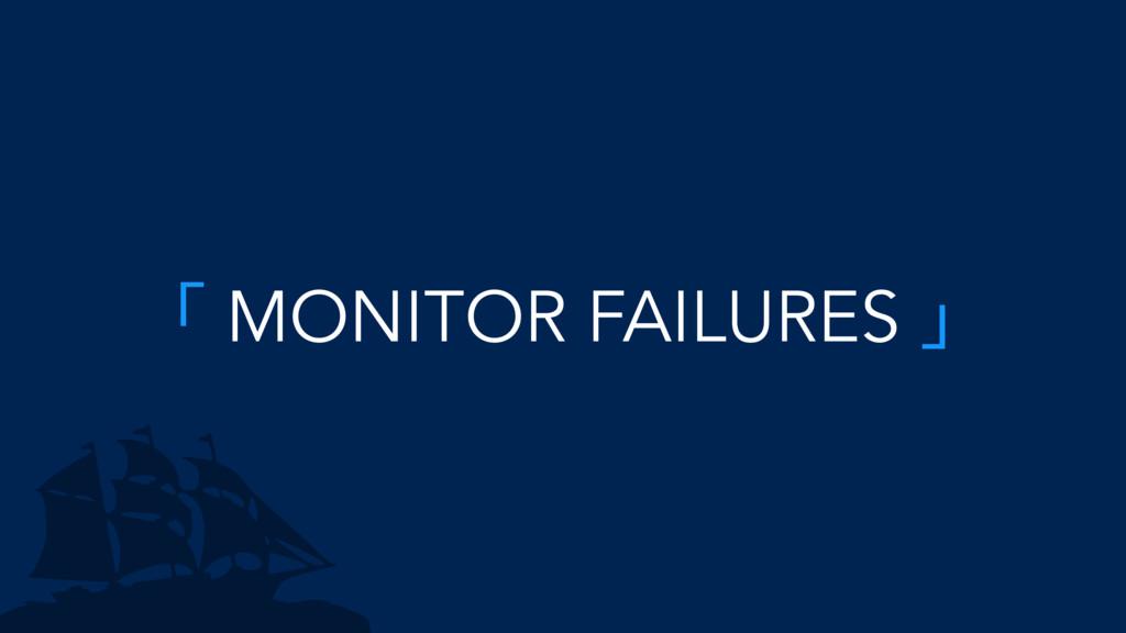 「 MONITOR FAILURES 」
