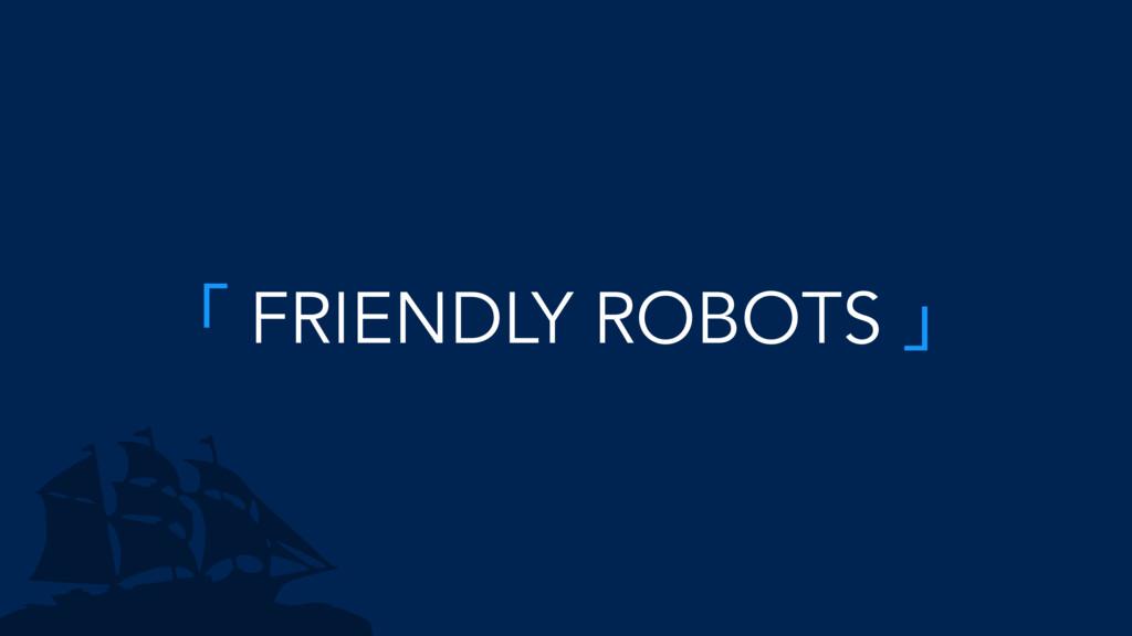 「 FRIENDLY ROBOTS 」