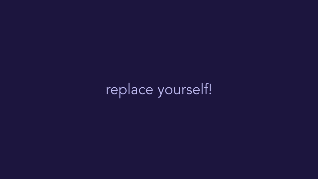 replace yourself!