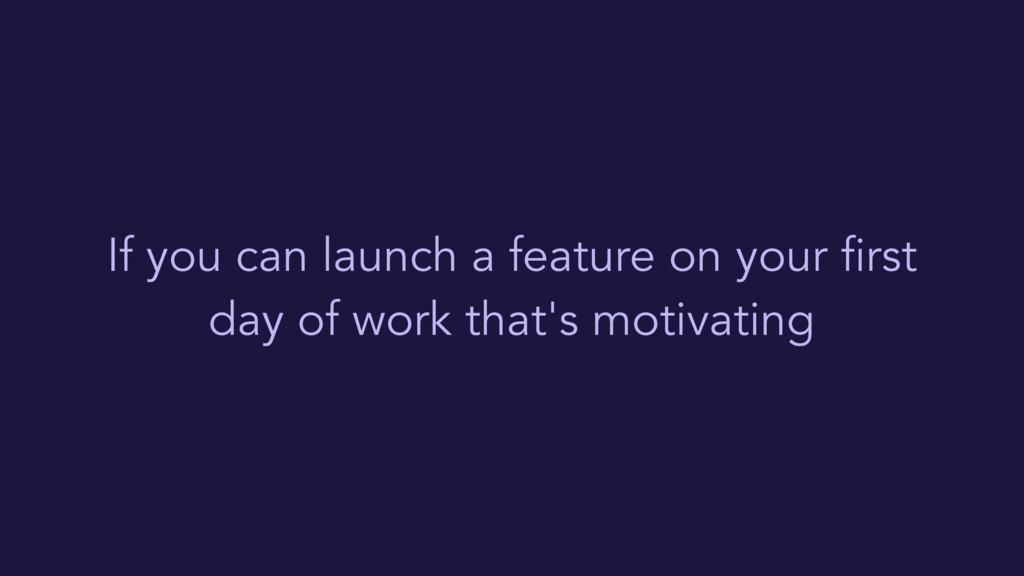 If you can launch a feature on your first day o...