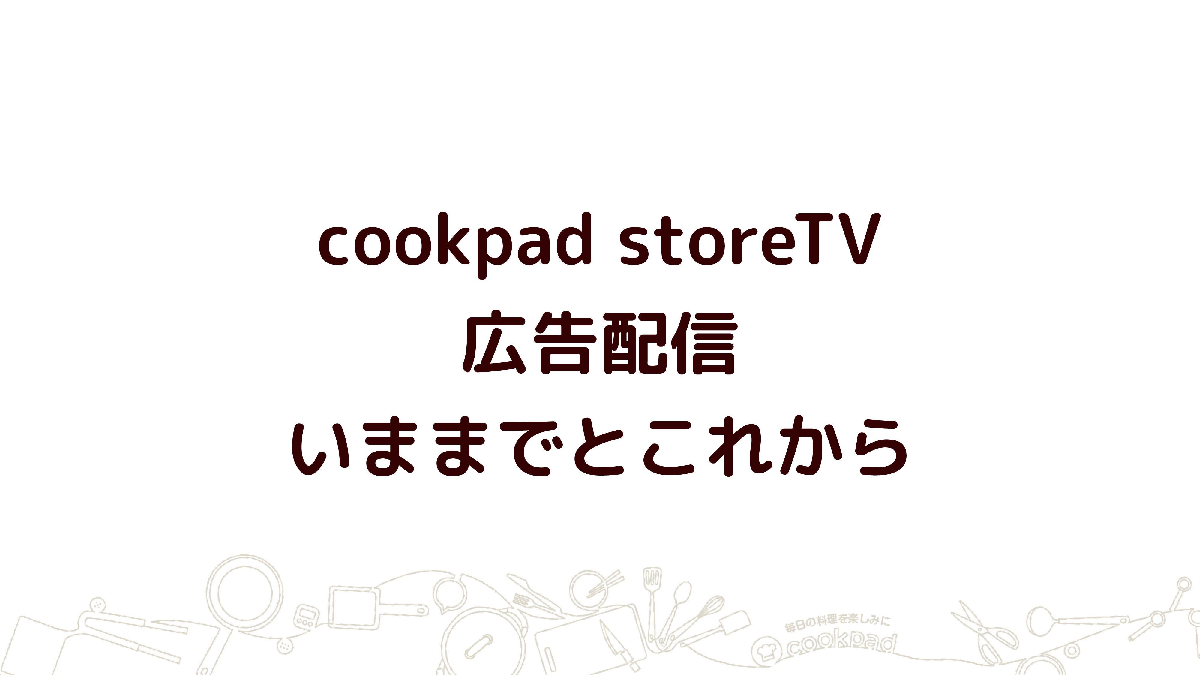 cookpad storeTV 広告配信 いままでとこれから