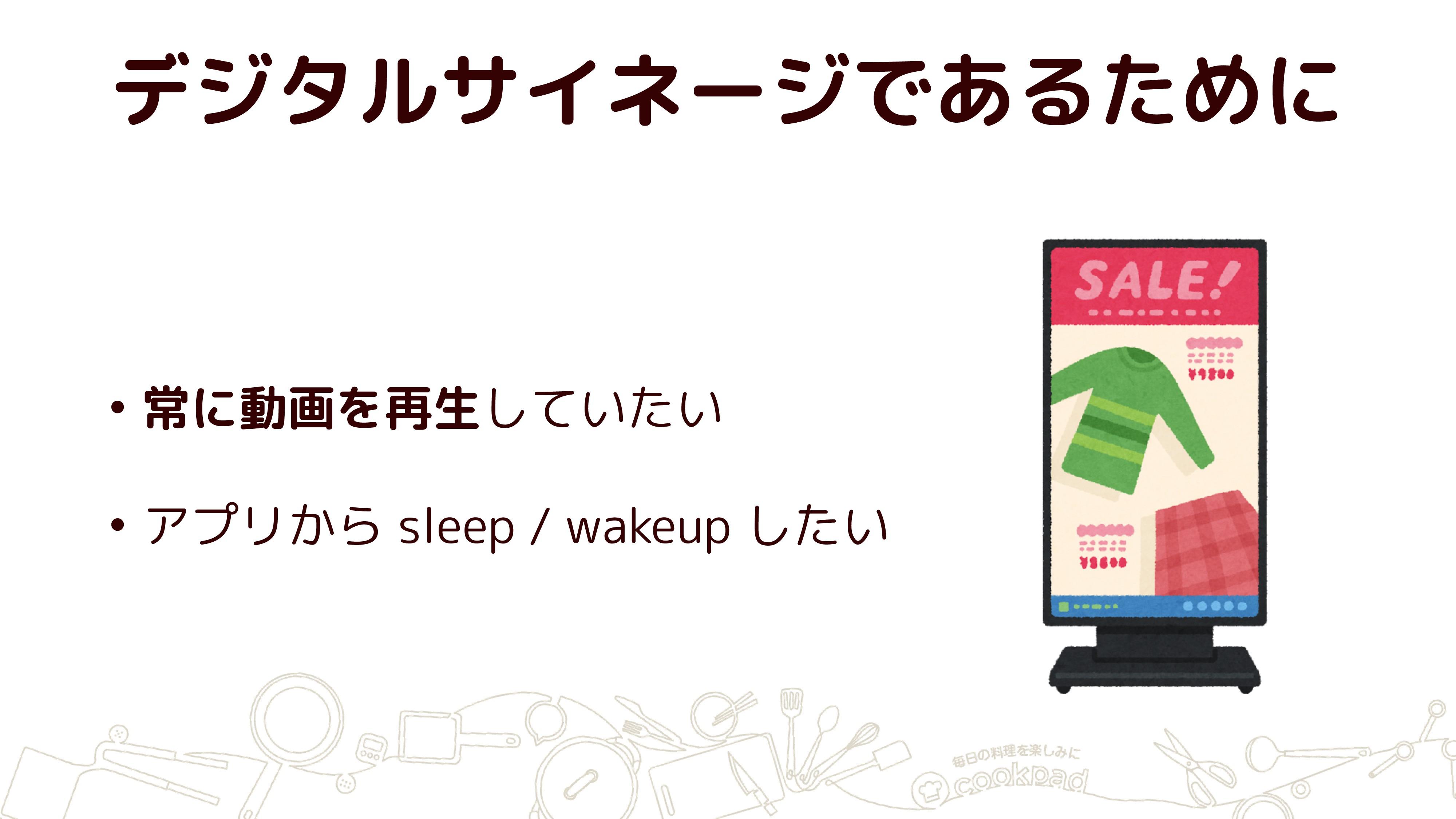 デジタルサイネージであるために • 常に動画を再生していたい • アプリから sleep / ...