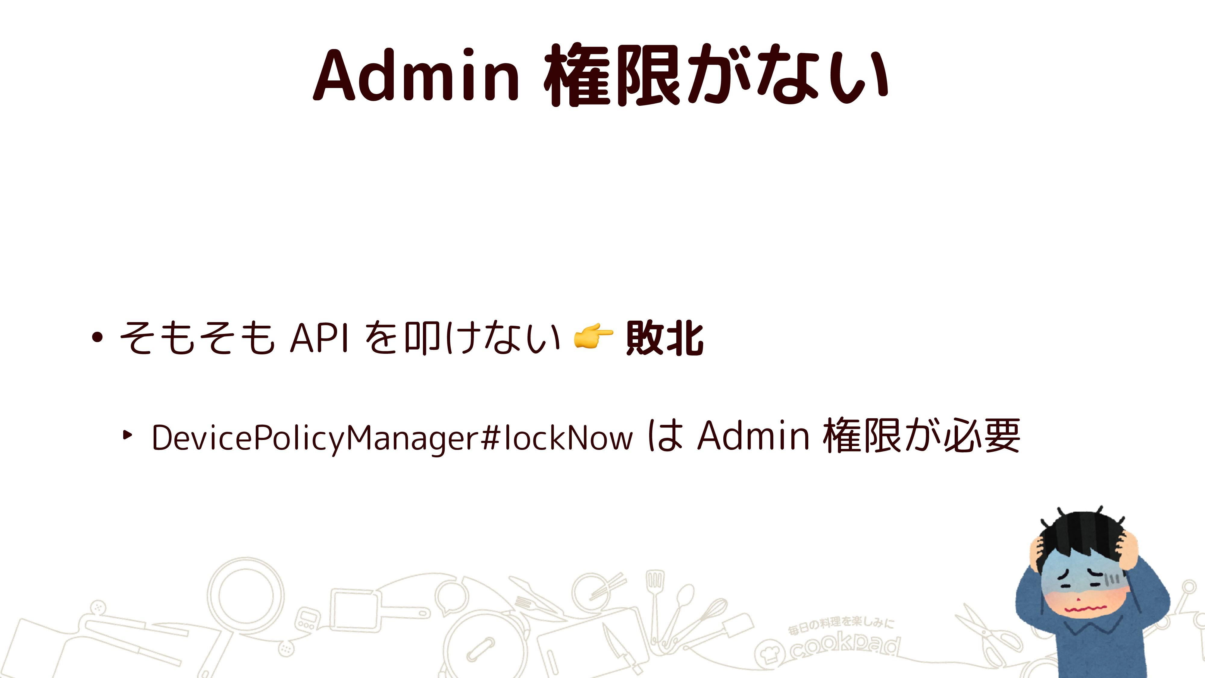 Admin 権限がない • そもそも API を叩けない  敗北 ‣ DevicePolicy...