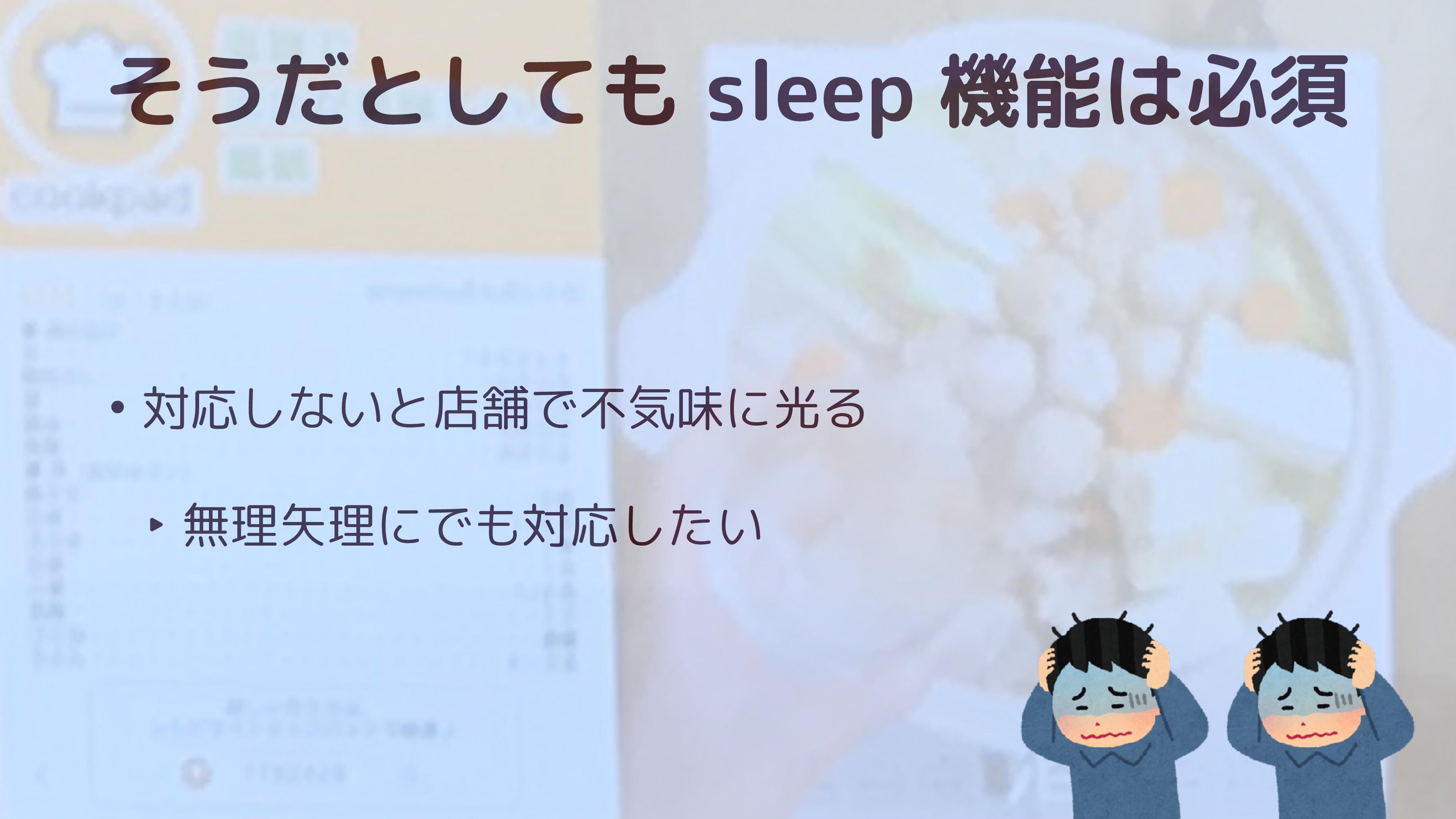そうだとしても sleep 機能は必須 • 対応しないと店舗で不気味に光る ‣ 無理矢理にでも...