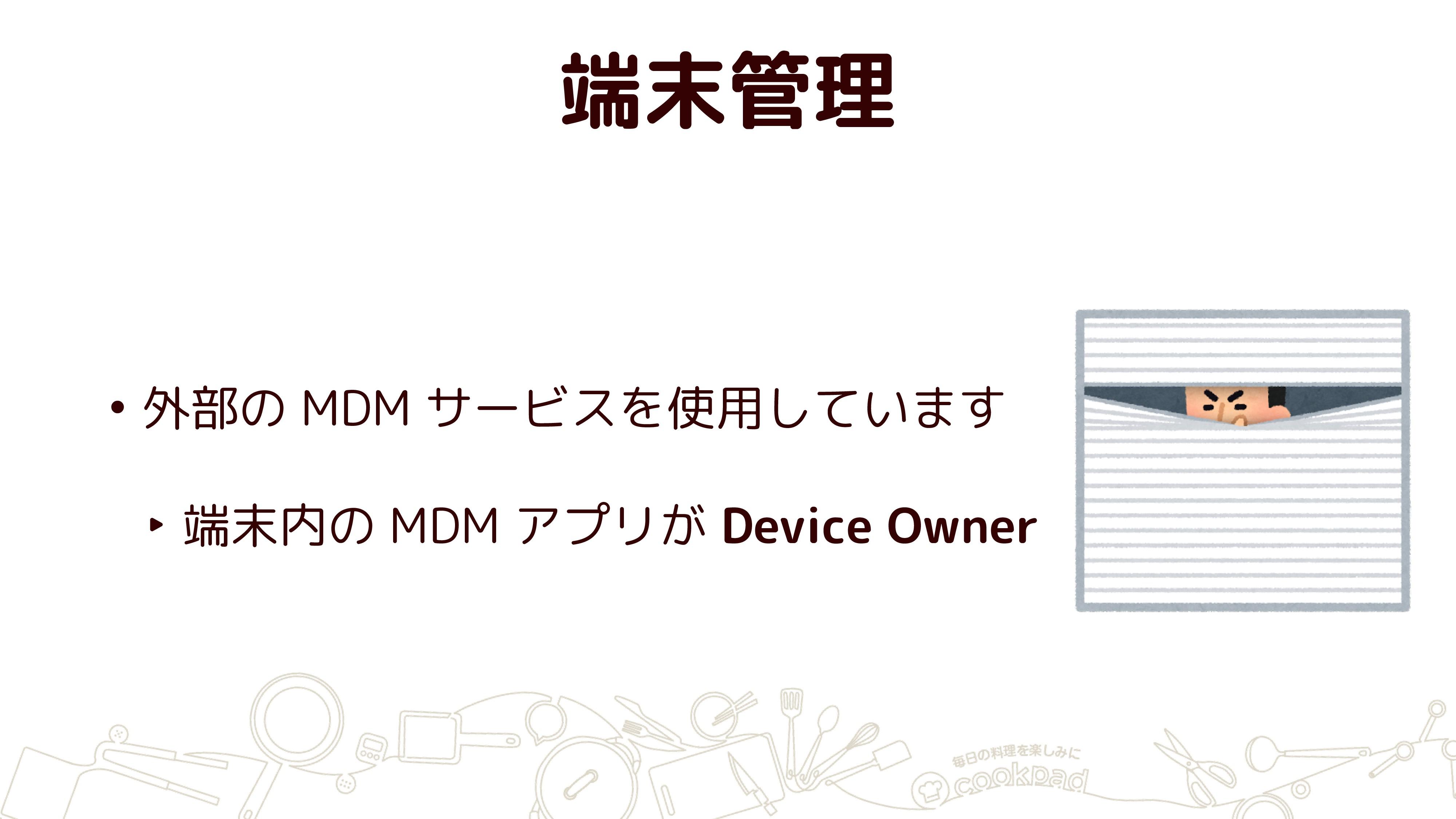 端末管理 • 外部の MDM サービスを使用しています ‣ 端末内の MDM アプリが Dev...
