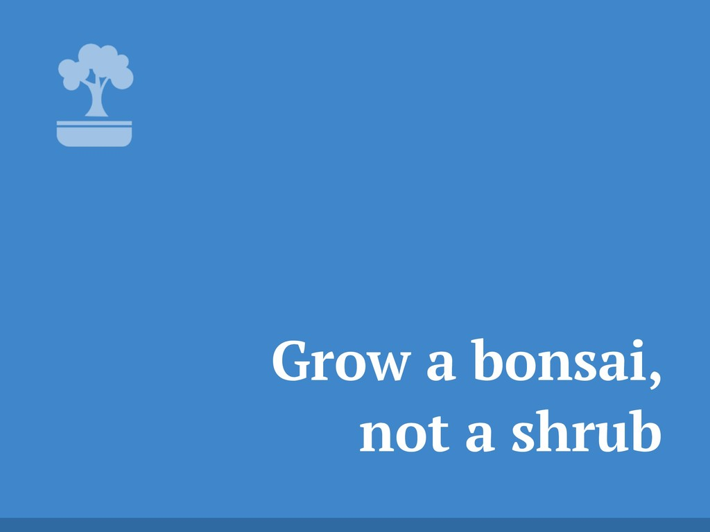 Grow a bonsai, not a shrub