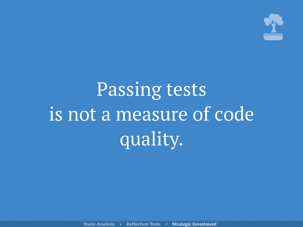 Passing tests is not a measure of code quality...