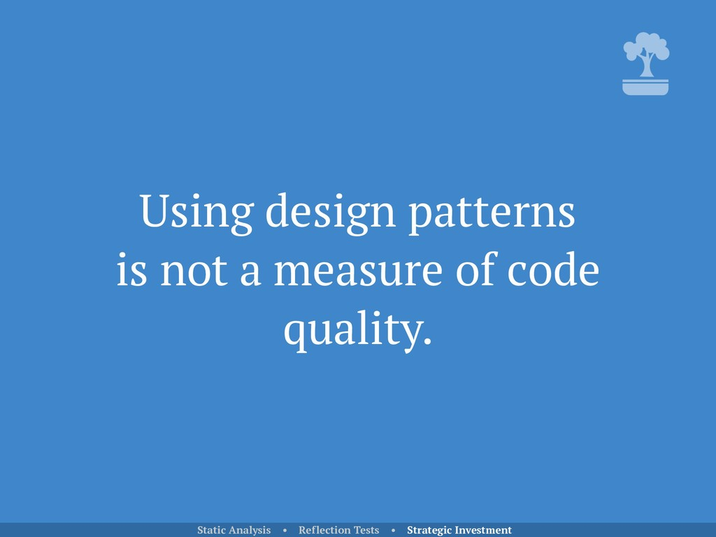 Using design patterns is not a measure of code...