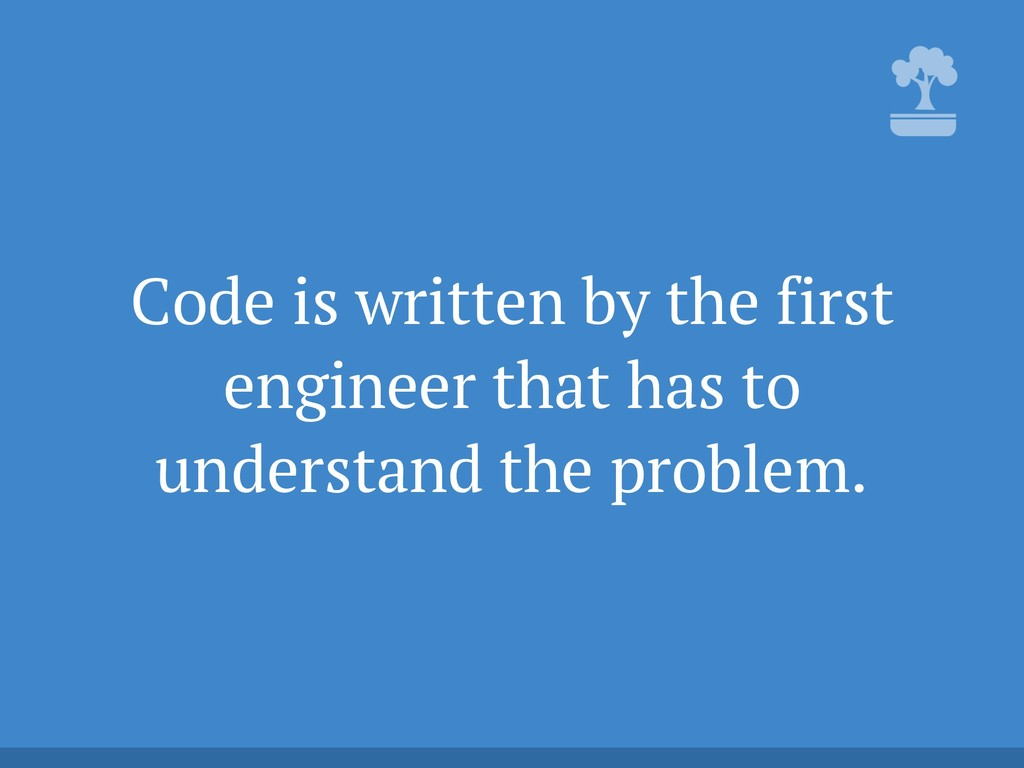Code is written by the first engineer that has ...