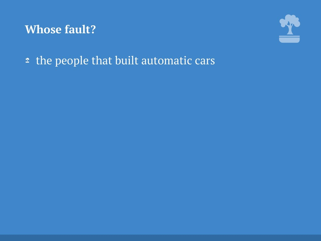 the people that built automatic cars Whose faul...