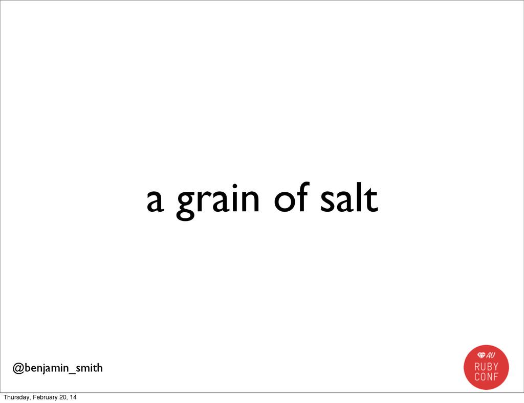 a grain of salt @benjamin_smith Thursday, Febru...