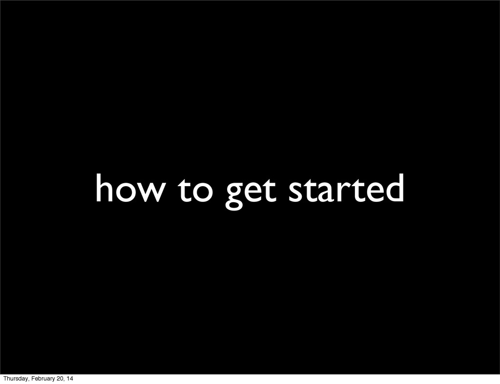 how to get started Thursday, February 20, 14