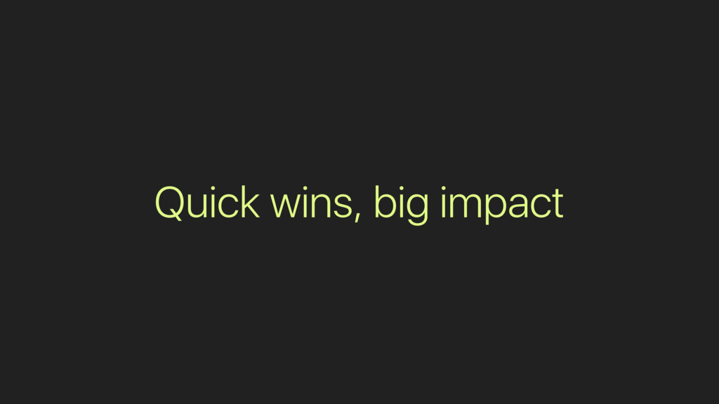 Quick wins, big impact