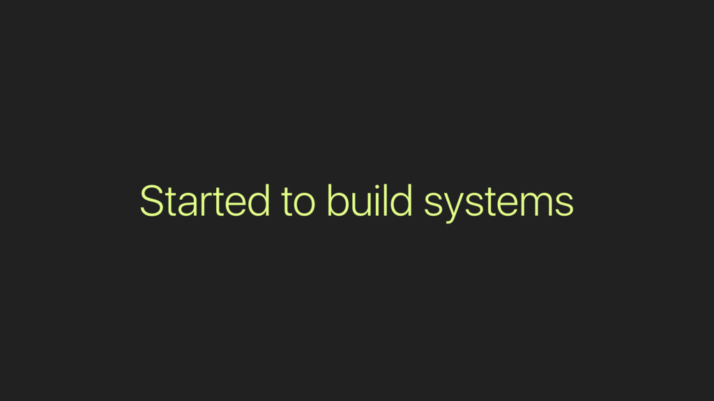 Started to build systems