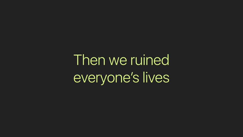 Then we ruined everyone's lives