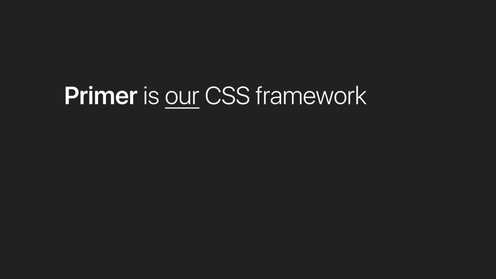 Primer is our CSS framework