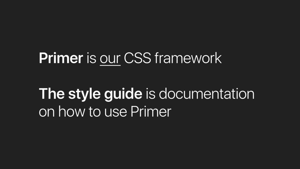 Primer is our CSS framework The style guide is ...