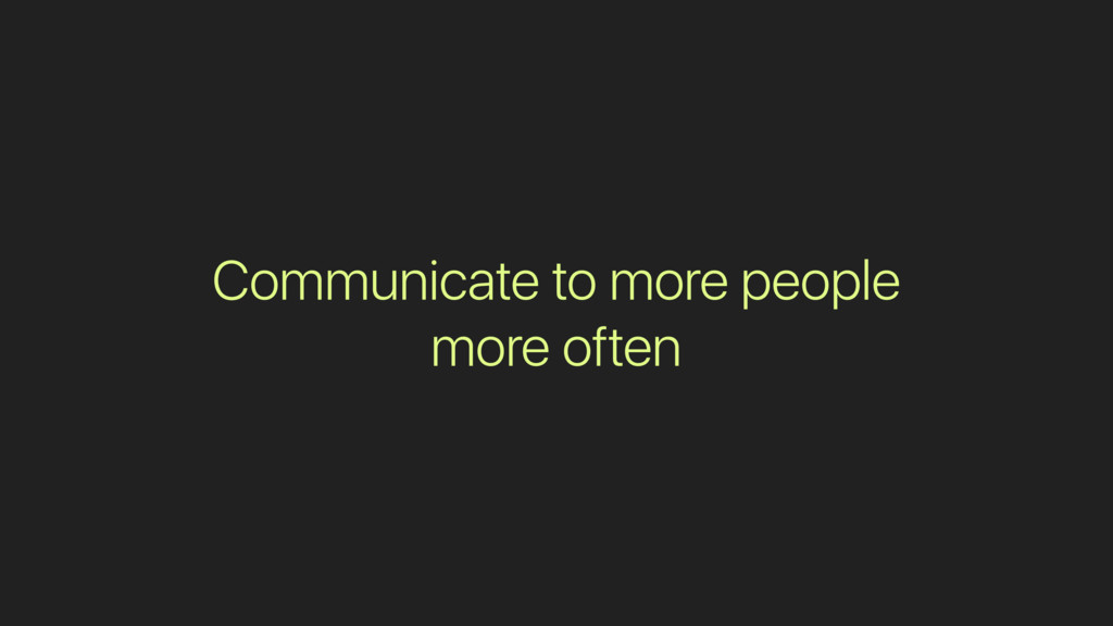 Communicate to more people more often
