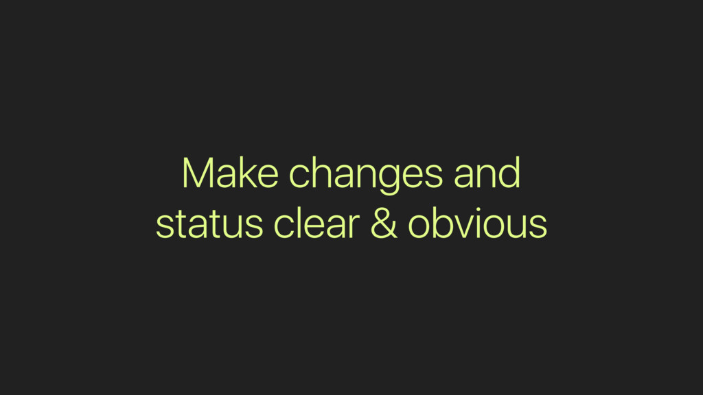 Make changes and status clear & obvious