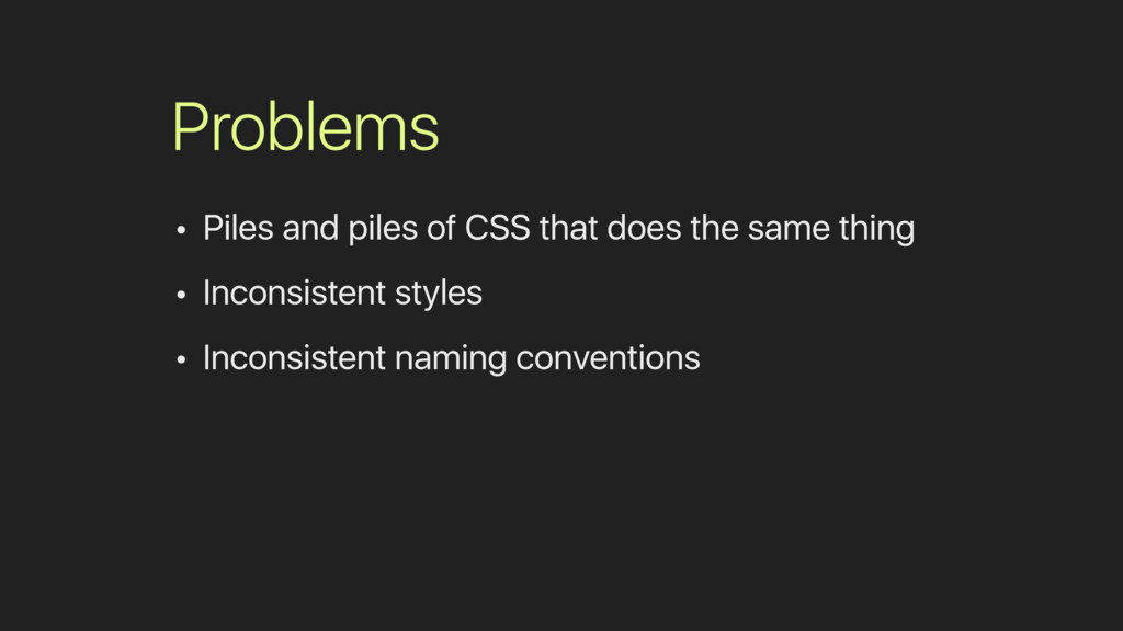 Problems • Piles and piles of CSS that does the...